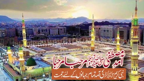 آمد مصطفیٰ ﷺ مرحبا مرحبا ،نبی کریم ﷺ کی آمد تمام جہانوں کے لئے رحمت
